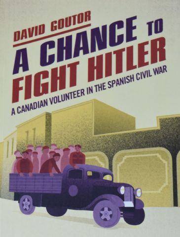 A Chance to Fight Hitler - A Canadian Volunteer in the Spanish Civil War, by David Goutor